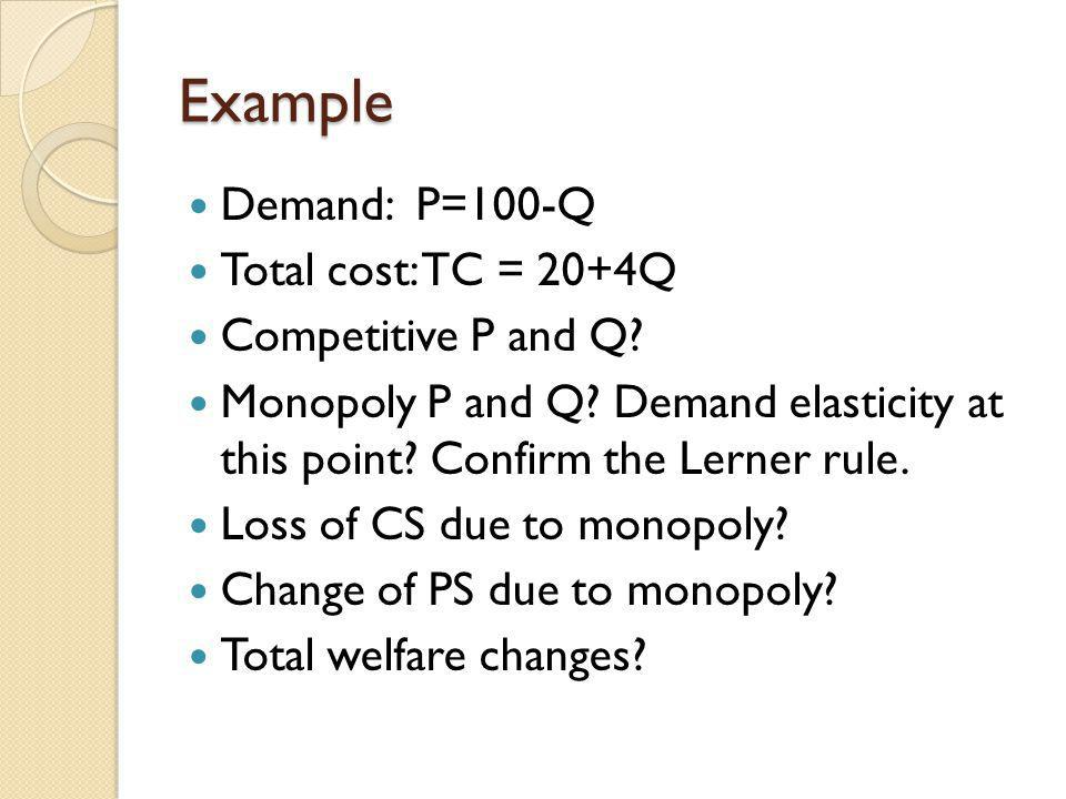 Example Demand: P=100-Q Total cost: TC = 20+4Q Competitive P and Q