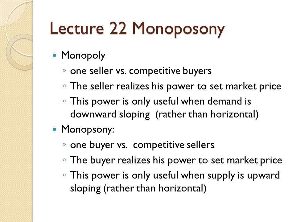Lecture 22 Monoposony Monopoly one seller vs. competitive buyers