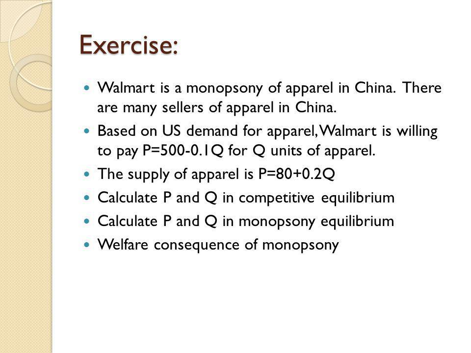 Exercise: Walmart is a monopsony of apparel in China. There are many sellers of apparel in China.