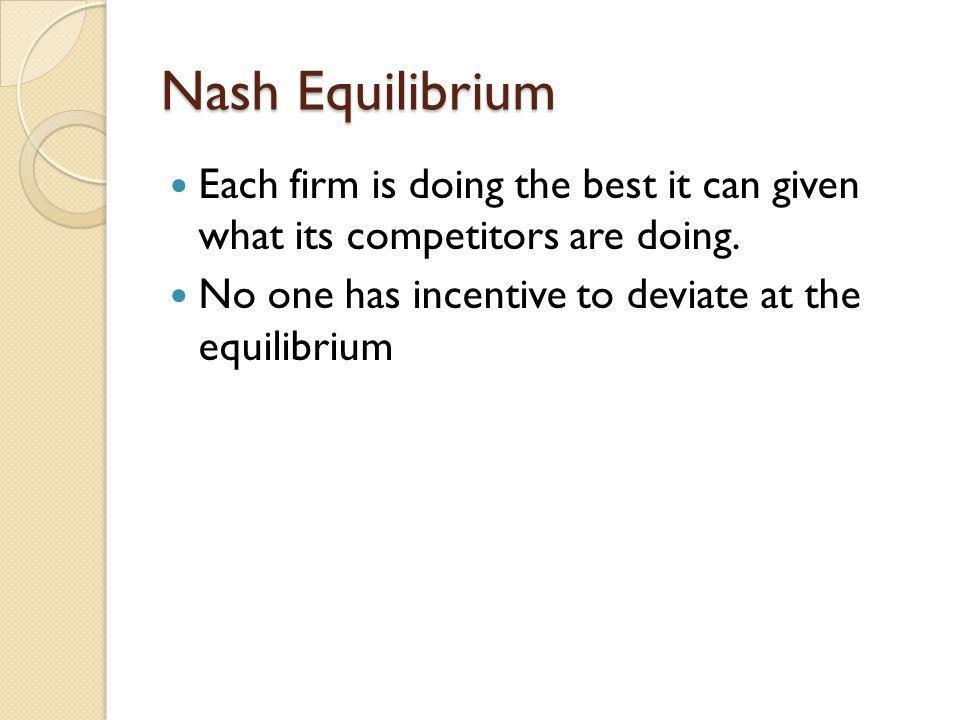 Nash Equilibrium Each firm is doing the best it can given what its competitors are doing.