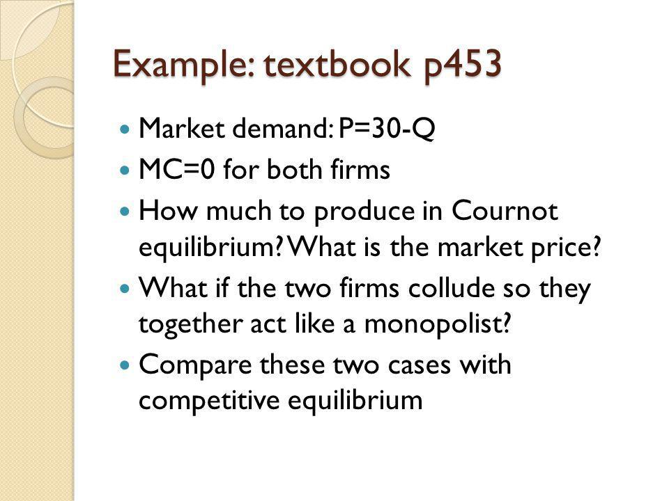 Example: textbook p453 Market demand: P=30-Q MC=0 for both firms