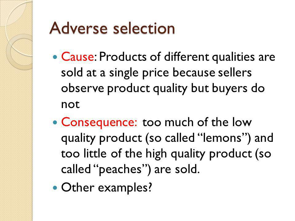 Adverse selection Cause: Products of different qualities are sold at a single price because sellers observe product quality but buyers do not.