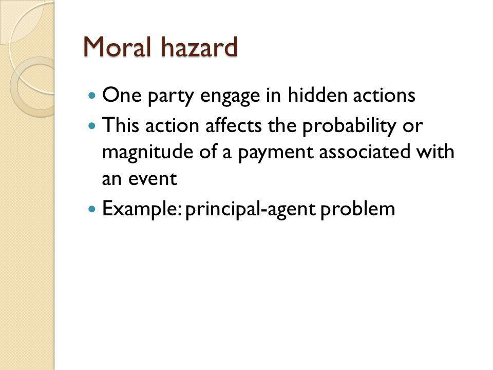Moral hazard One party engage in hidden actions