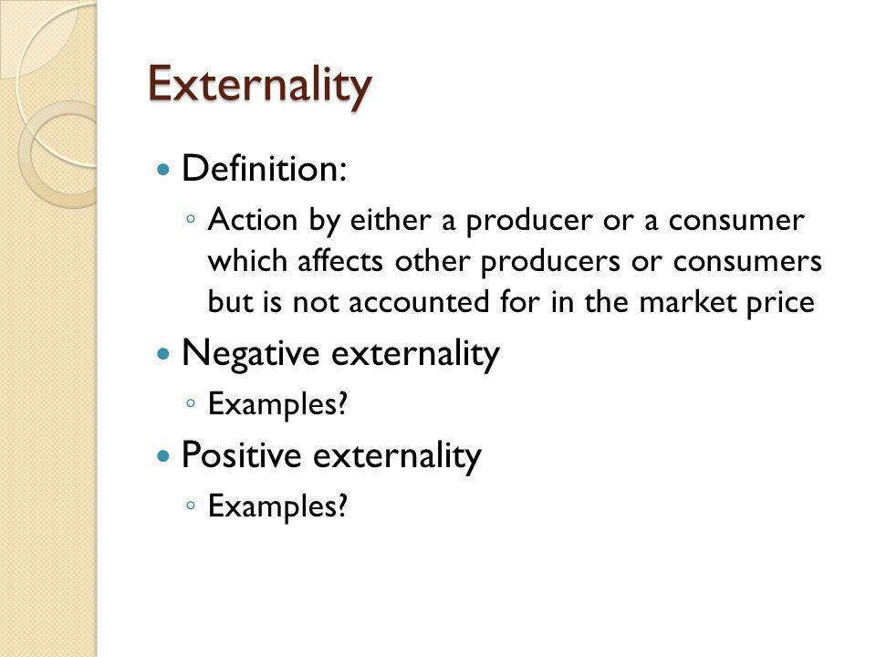 Externality Definition: Negative externality Positive externality