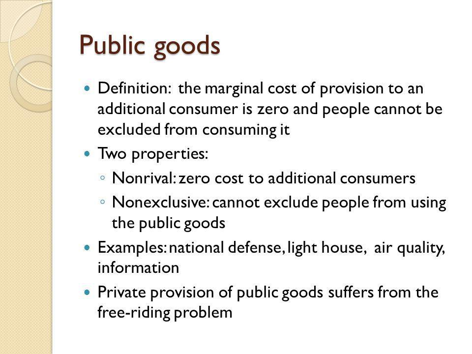 Public goods Definition: the marginal cost of provision to an additional consumer is zero and people cannot be excluded from consuming it.