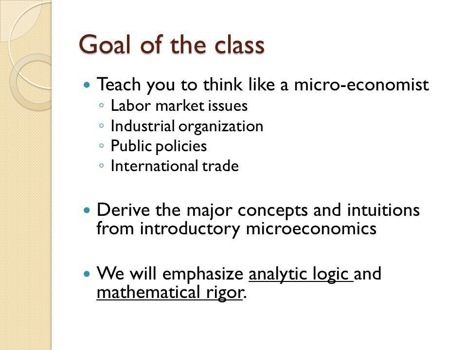 Goal of the class Teach you to think like a micro-economist