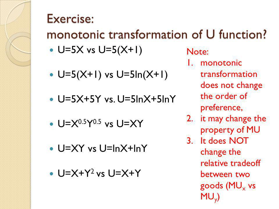monotonic transformation of utility function Monotonic transformation a way of transforming one set of numbers into another set of numbers in a way that preserves the order a monotonic transformation of a utility function is a utility function that represents the same preferences as the original utility function.