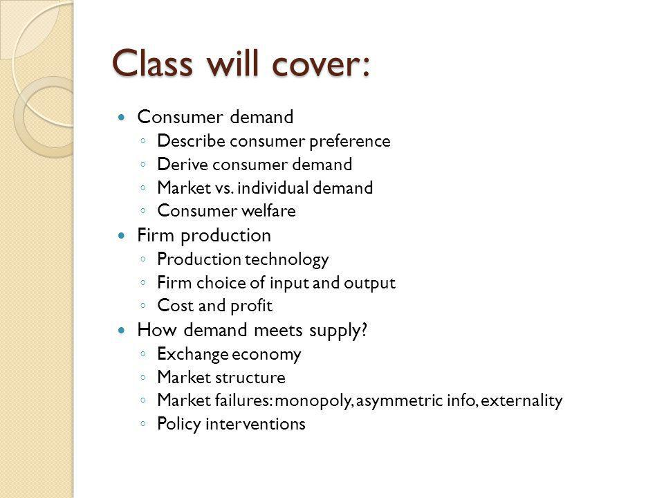Class will cover: Consumer demand Firm production
