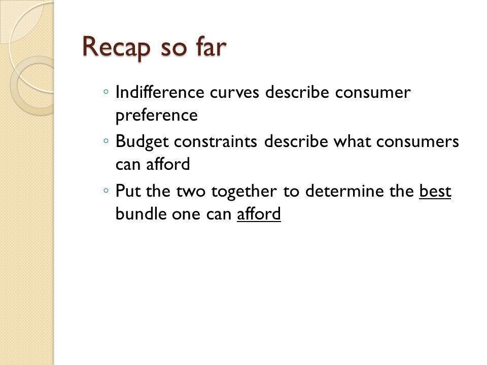 Recap so far Indifference curves describe consumer preference