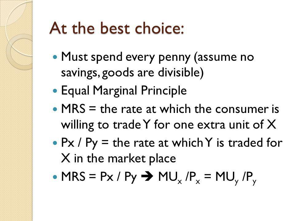 At the best choice: Must spend every penny (assume no savings, goods are divisible) Equal Marginal Principle.
