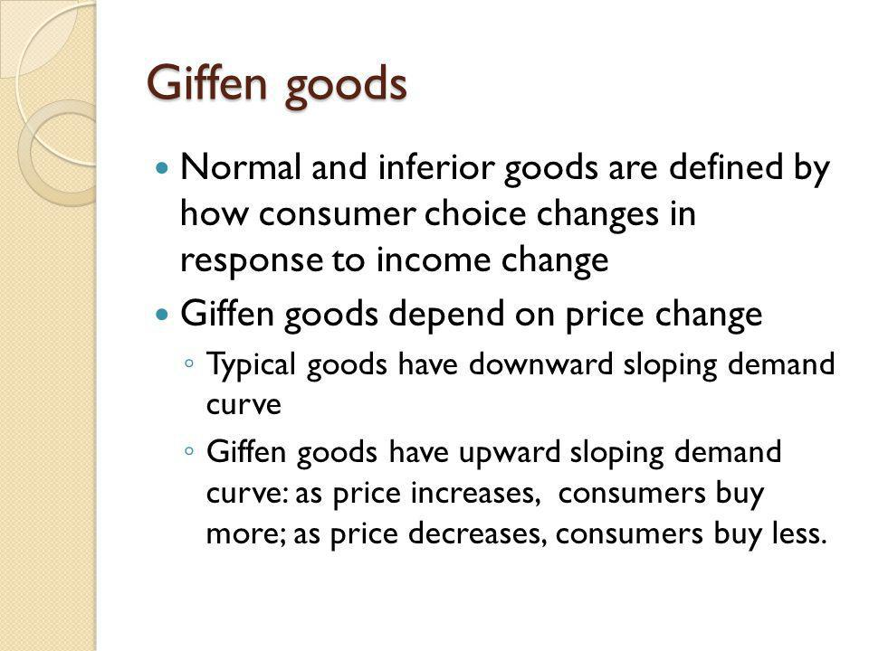 Giffen goods Normal and inferior goods are defined by how consumer choice changes in response to income change.