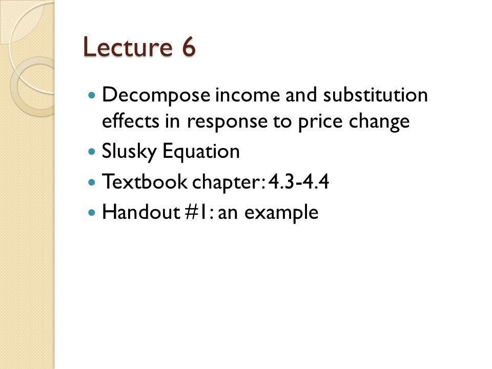 Lecture 6 Decompose income and substitution effects in response to price change. Slusky Equation.
