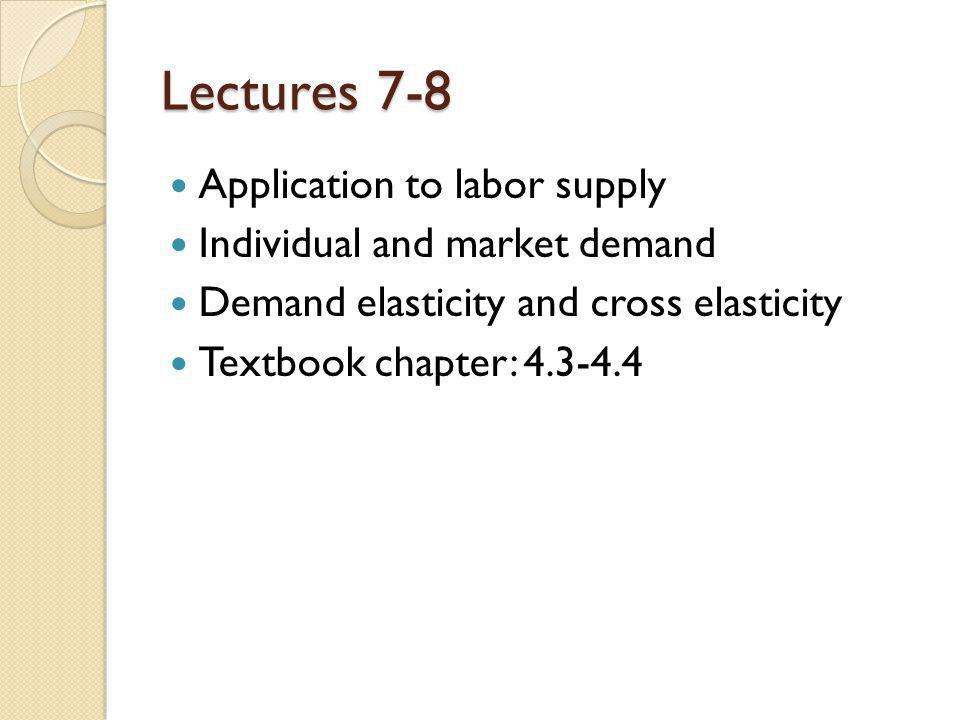 Lectures 7-8 Application to labor supply Individual and market demand