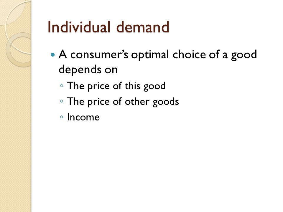 Individual demand A consumer's optimal choice of a good depends on