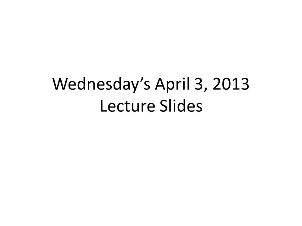 Wednesday's April 3, 2013 Lecture Slides