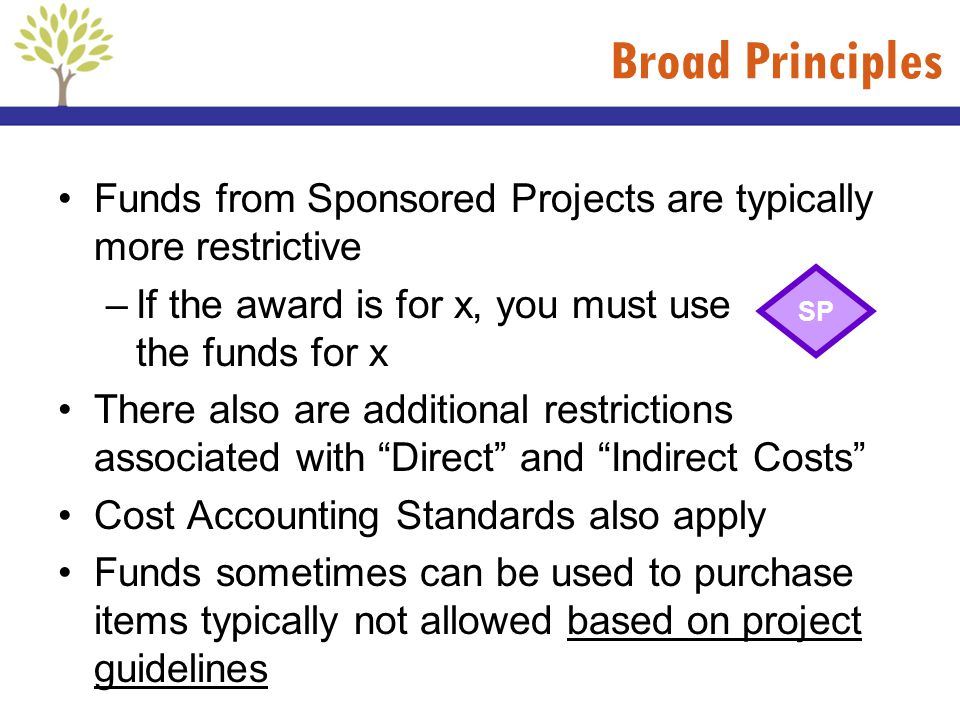 Broad Principles Funds from Sponsored Projects are typically more restrictive. If the award is for x, you must use the funds for x.