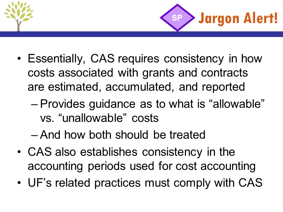 Jargon Alert! SP. Essentially, CAS requires consistency in how costs associated with grants and contracts are estimated, accumulated, and reported.