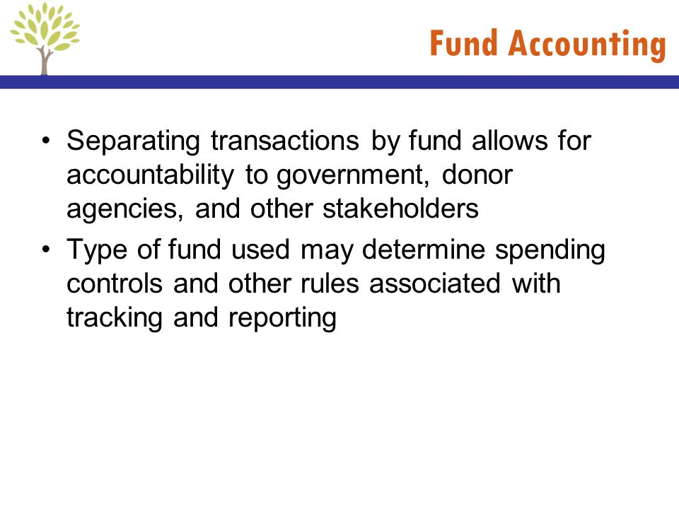 Fund Accounting Separating transactions by fund allows for accountability to government, donor agencies, and other stakeholders.