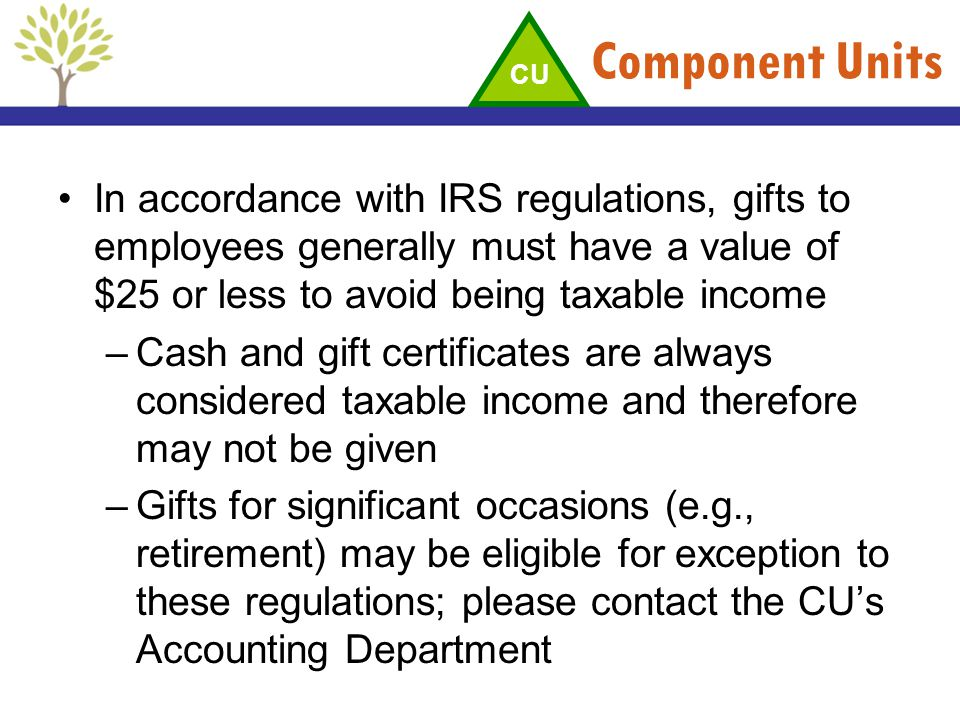 Component Units CU. In accordance with IRS regulations, gifts to employees generally must have a value of $25 or less to avoid being taxable income.