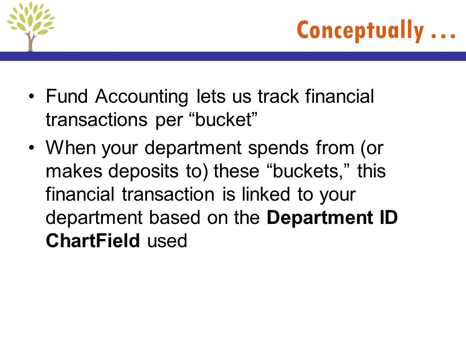 Conceptually … Fund Accounting lets us track financial transactions per bucket