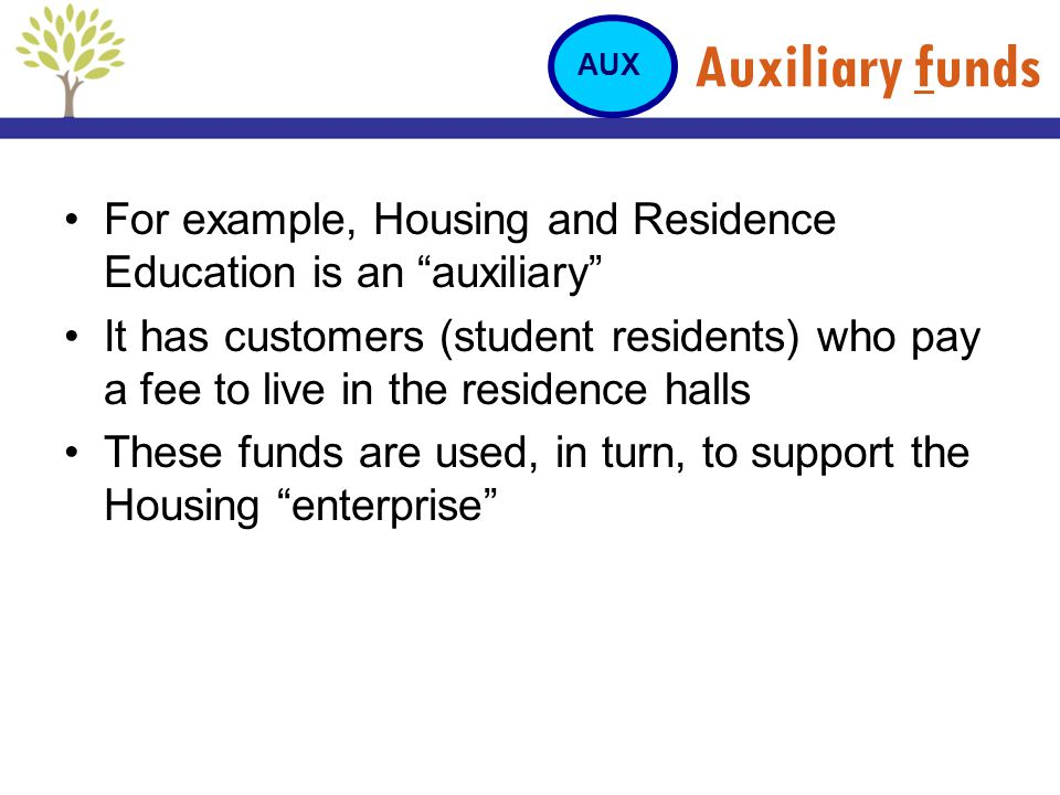 Auxiliary funds AUX. For example, Housing and Residence Education is an auxiliary