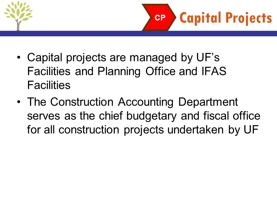 Capital Projects CP. Capital projects are managed by UF's Facilities and Planning Office and IFAS Facilities.