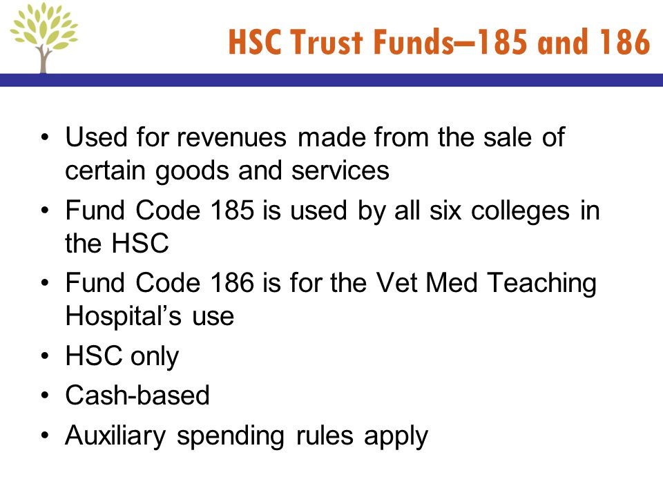 HSC Trust Funds–185 and 186 Used for revenues made from the sale of certain goods and services. Fund Code 185 is used by all six colleges in the HSC.