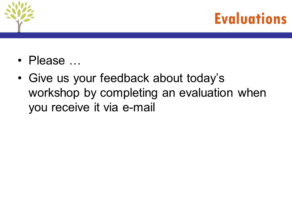 Evaluations Please … Give us your feedback about today's workshop by completing an evaluation when you receive it via e-mail.