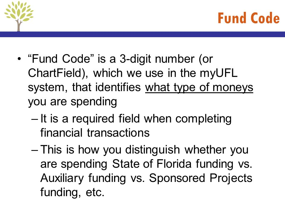 Fund Code Fund Code is a 3-digit number (or ChartField), which we use in the myUFL system, that identifies what type of moneys you are spending.