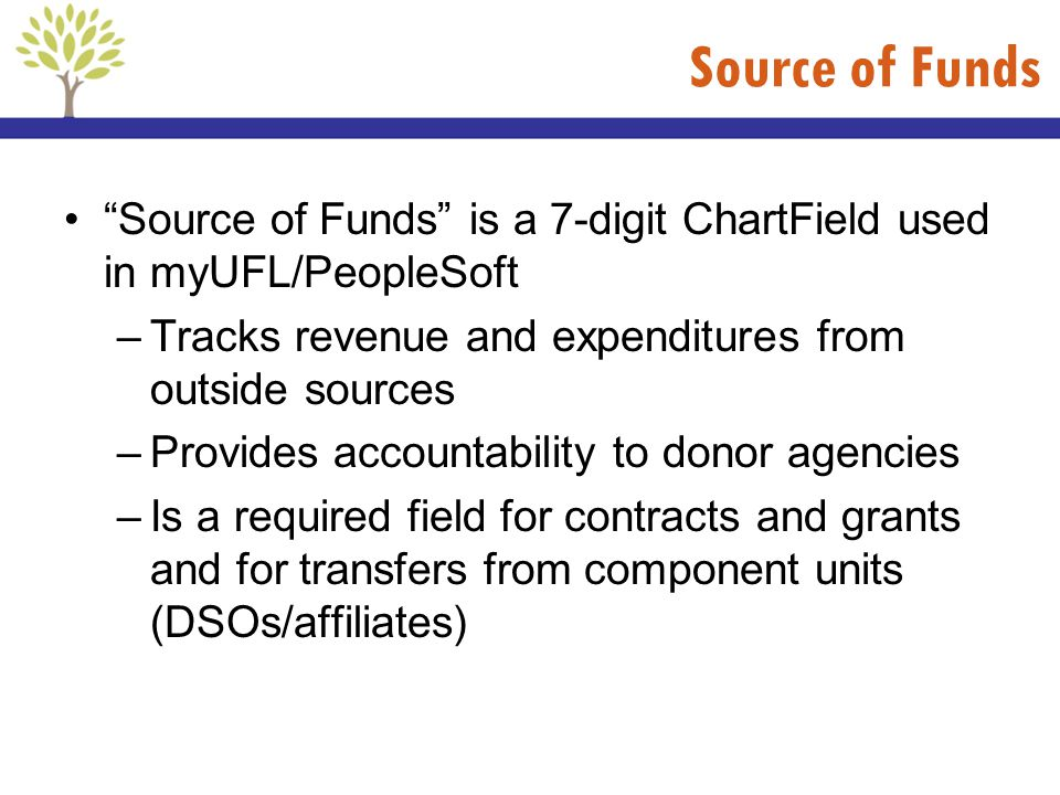 Source of Funds Source of Funds is a 7-digit ChartField used in myUFL/PeopleSoft. Tracks revenue and expenditures from outside sources.