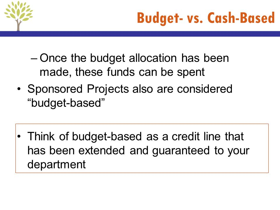 Budget- vs. Cash-Based Once the budget allocation has been made, these funds can be spent. Sponsored Projects also are considered budget-based