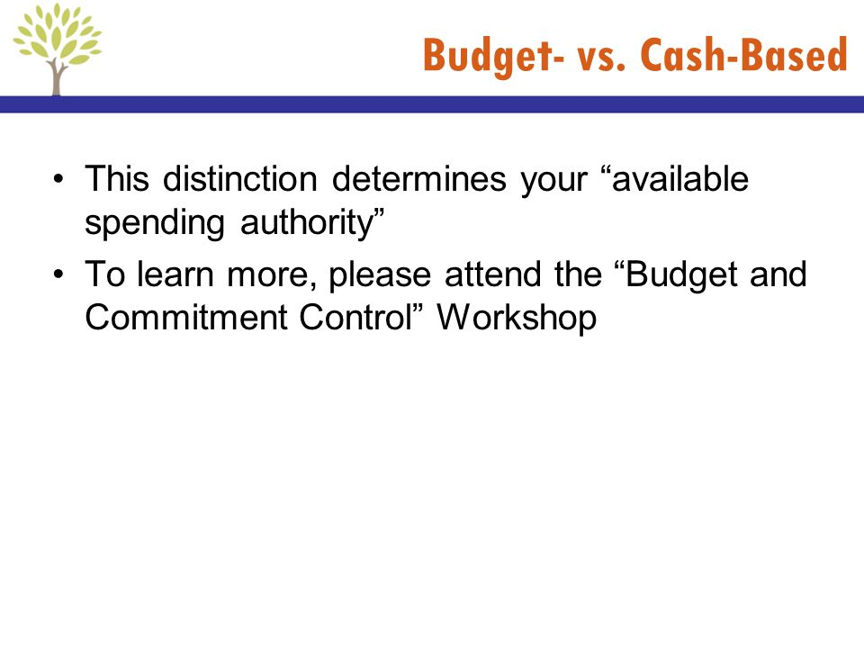 Budget- vs. Cash-Based This distinction determines your available spending authority