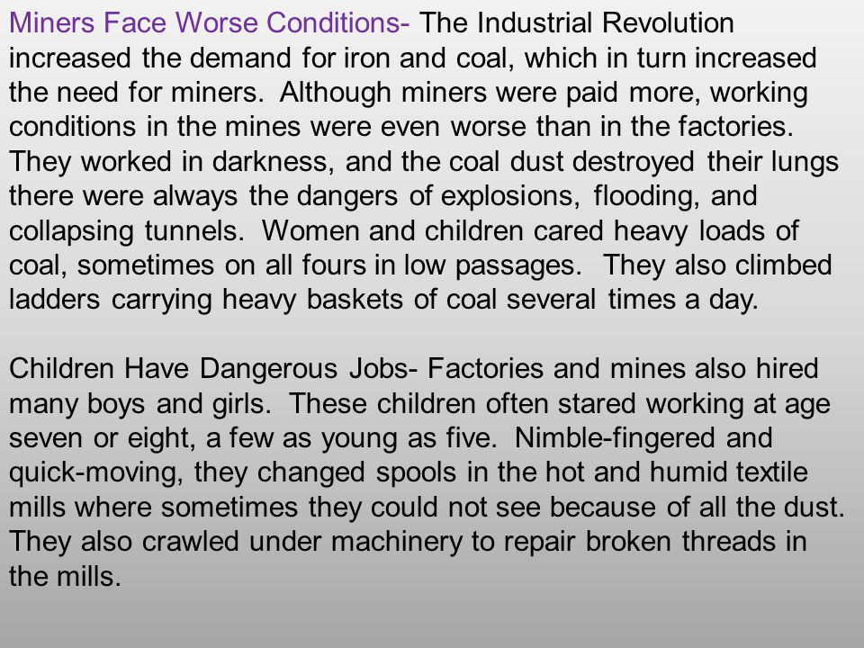 Miners Face Worse Conditions- The Industrial Revolution increased the demand for iron and coal, which in turn increased the need for miners. Although miners were paid more, working conditions in the mines were even worse than in the factories. They worked in darkness, and the coal dust destroyed their lungs there were always the dangers of explosions, flooding, and collapsing tunnels. Women and children cared heavy loads of coal, sometimes on all fours in low passages. They also climbed ladders carrying heavy baskets of coal several times a day.