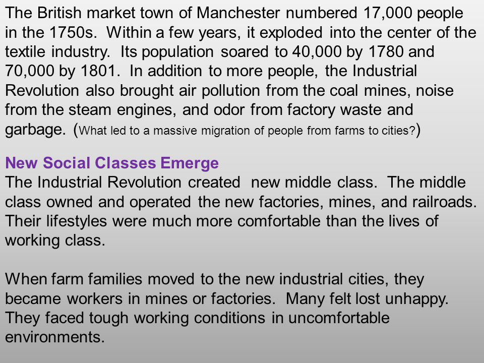 The British market town of Manchester numbered 17,000 people in the 1750s. Within a few years, it exploded into the center of the textile industry. Its population soared to 40,000 by 1780 and 70,000 by 1801. In addition to more people, the Industrial Revolution also brought air pollution from the coal mines, noise from the steam engines, and odor from factory waste and garbage. (What led to a massive migration of people from farms to cities )