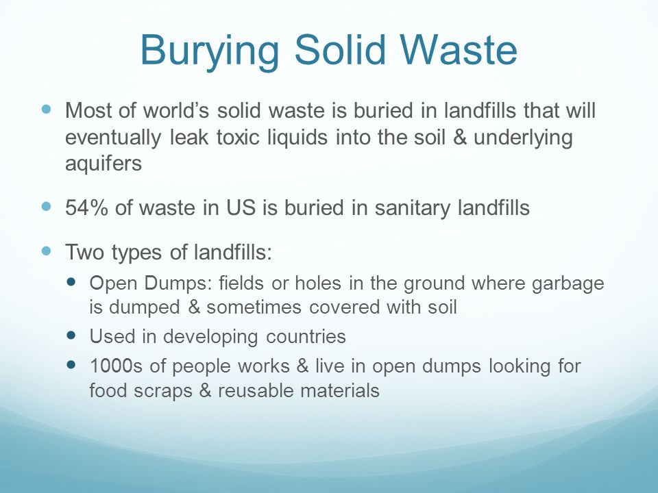 Burying Solid Waste Most of world's solid waste is buried in landfills that will eventually leak toxic liquids into the soil & underlying aquifers.
