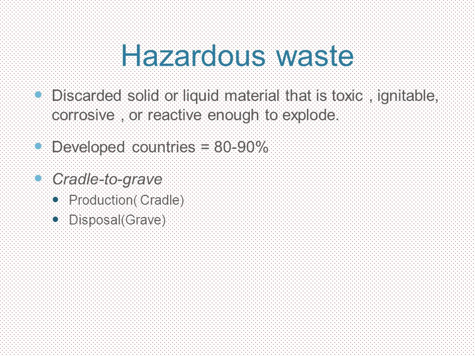 Hazardous waste Discarded solid or liquid material that is toxic , ignitable, corrosive , or reactive enough to explode.
