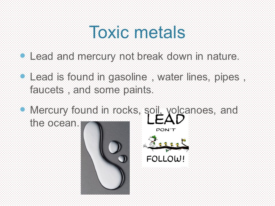 Toxic metals Lead and mercury not break down in nature.