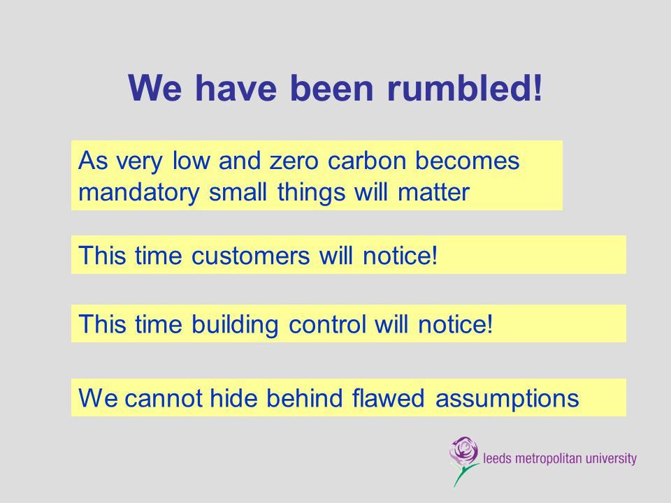We have been rumbled! As very low and zero carbon becomes mandatory small things will matter. This time customers will notice!