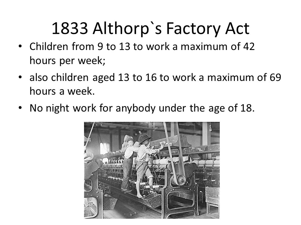 1833 Althorp`s Factory Act Children from 9 to 13 to work a maximum of 42 hours per week;