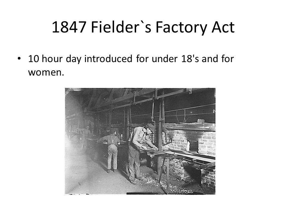 1847 Fielder`s Factory Act 10 hour day introduced for under 18 s and for women.