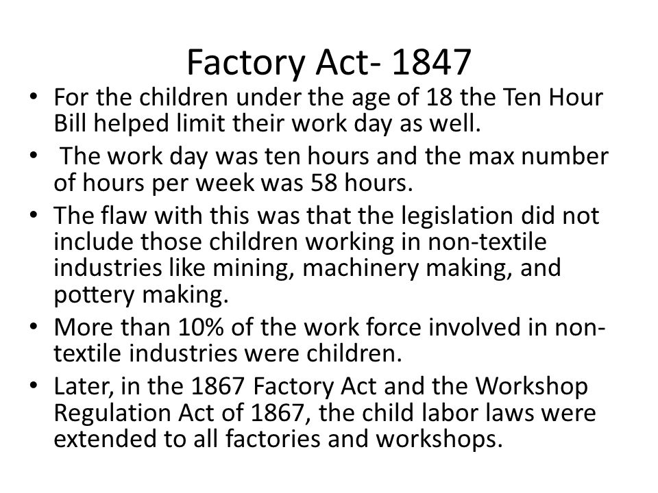 Factory Act For the children under the age of 18 the Ten Hour Bill helped limit their work day as well.
