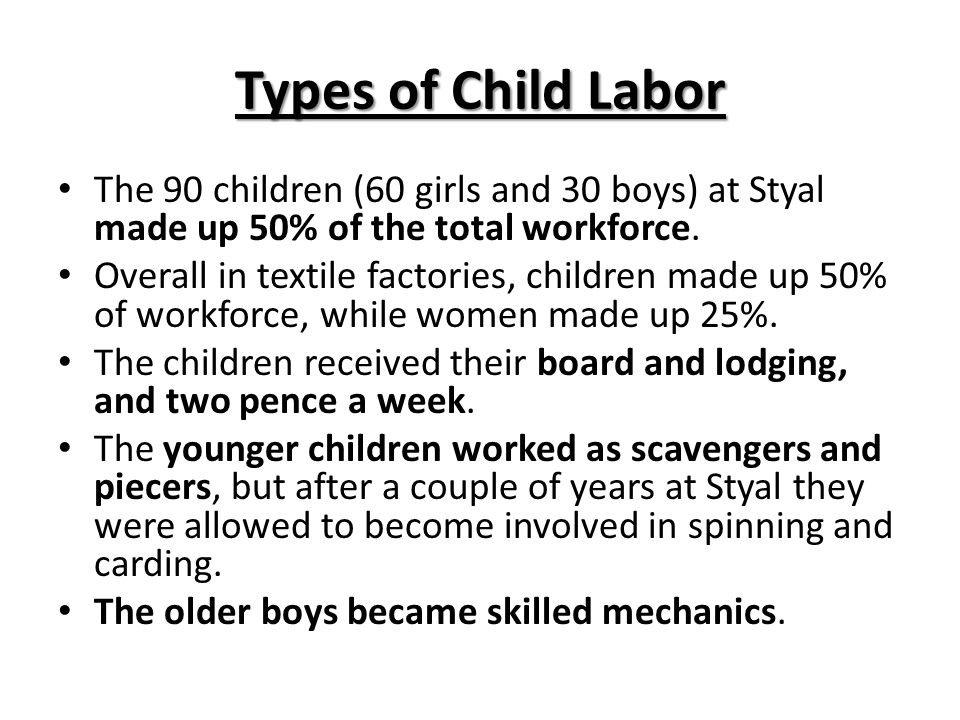 Types of Child Labor The 90 children (60 girls and 30 boys) at Styal made up 50% of the total workforce.