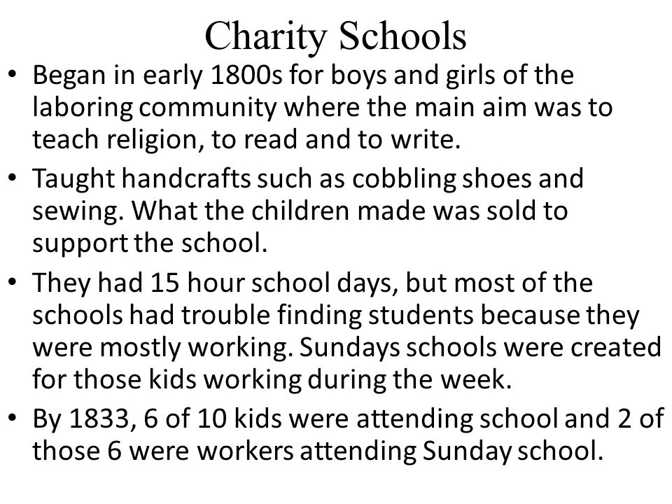 Charity Schools Began in early 1800s for boys and girls of the laboring community where the main aim was to teach religion, to read and to write.