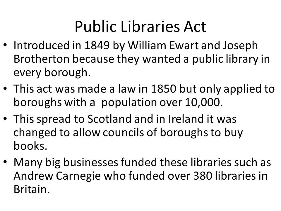 Public Libraries Act Introduced in 1849 by William Ewart and Joseph Brotherton because they wanted a public library in every borough.