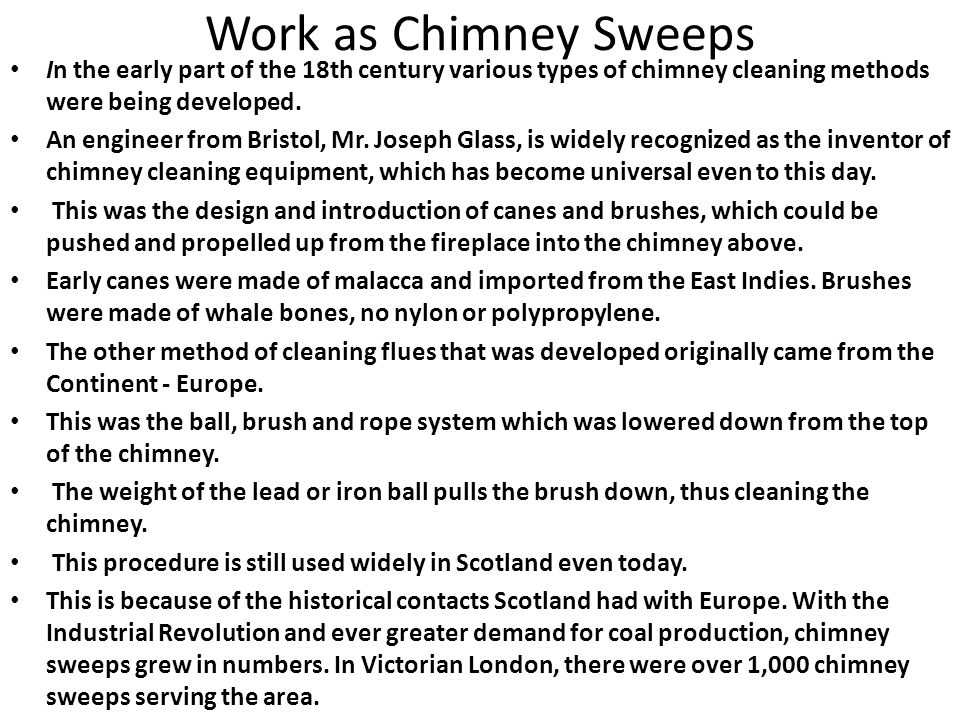 Work as Chimney Sweeps In the early part of the 18th century various types of chimney cleaning methods were being developed.