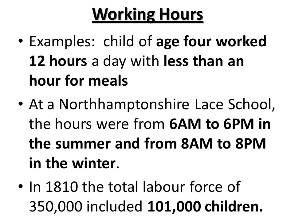 Working Hours Examples: child of age four worked 12 hours a day with less than an hour for meals.
