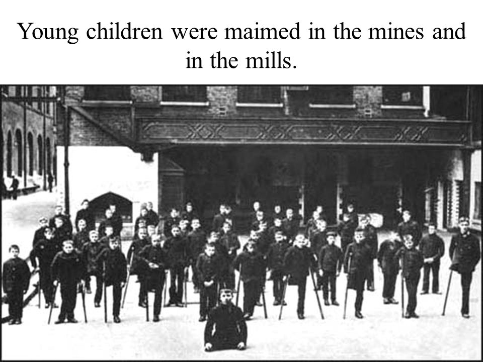 Young children were maimed in the mines and in the mills.