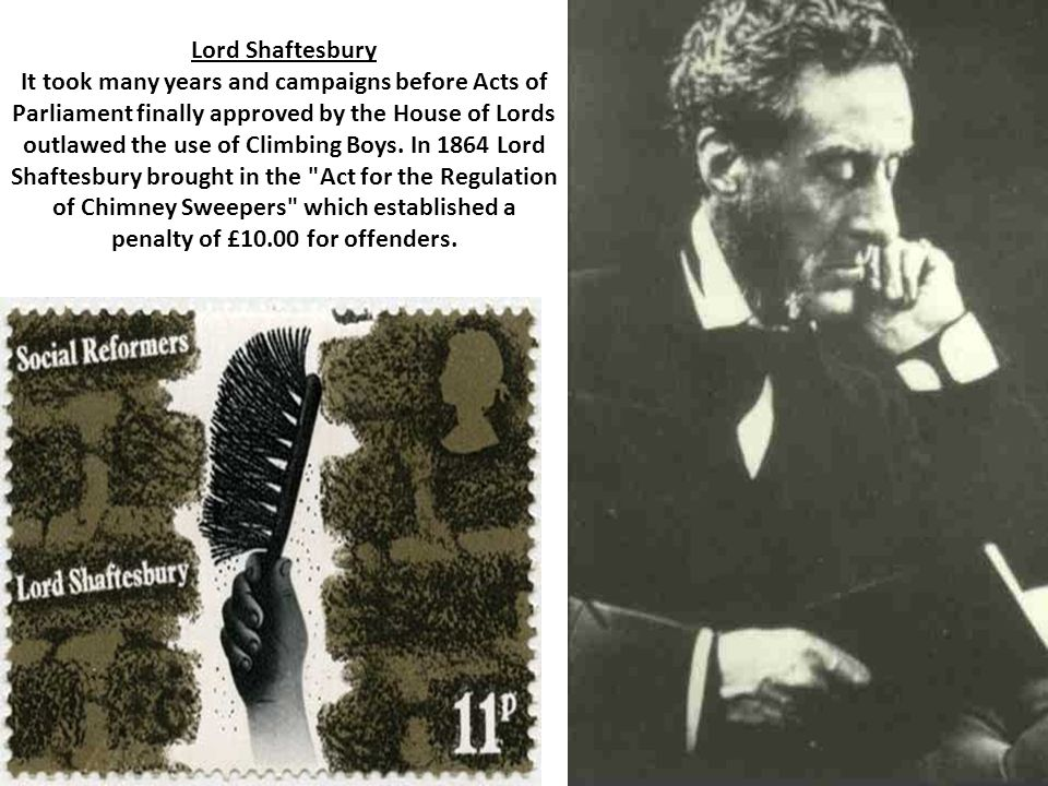 Lord Shaftesbury It took many years and campaigns before Acts of Parliament finally approved by the House of Lords outlawed the use of Climbing Boys.
