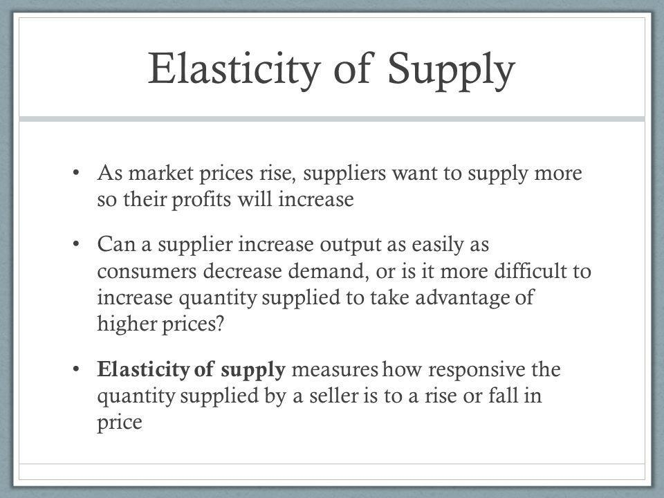 Elasticity of Supply As market prices rise, suppliers want to supply more so their profits will increase.