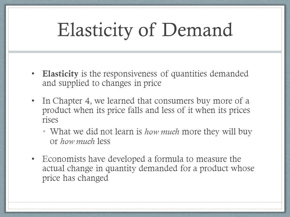 Elasticity of Demand Elasticity is the responsiveness of quantities demanded and supplied to changes in price.